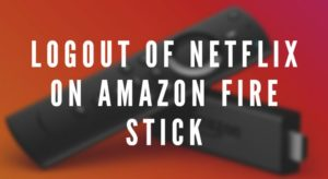 Logout of Netflix on Amazon Fire Stick