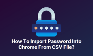 Import Password Into Chrome From CSV File